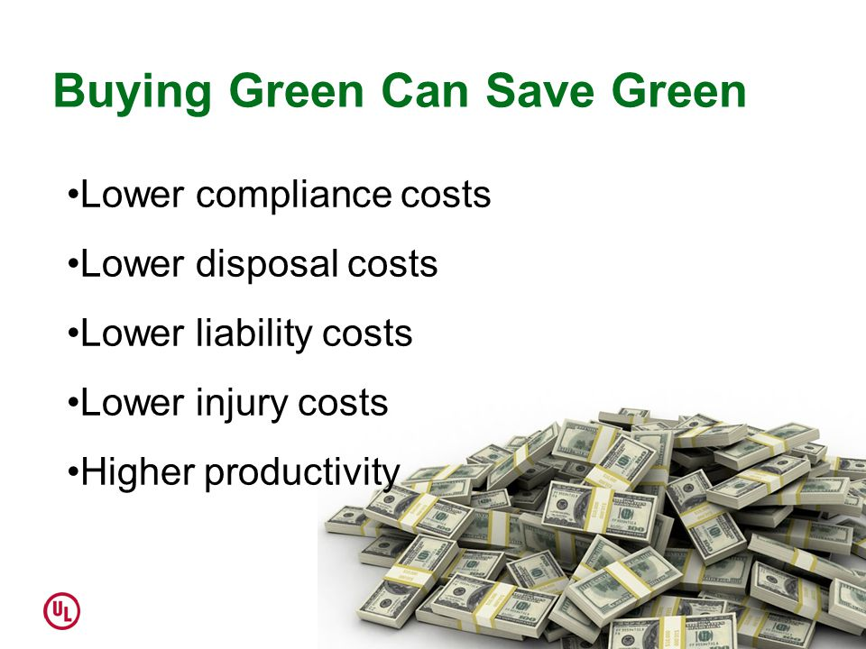 Buying Green Can Save Green Lower compliance costs Lower disposal costs Lower liability costs Lower injury costs Higher productivity