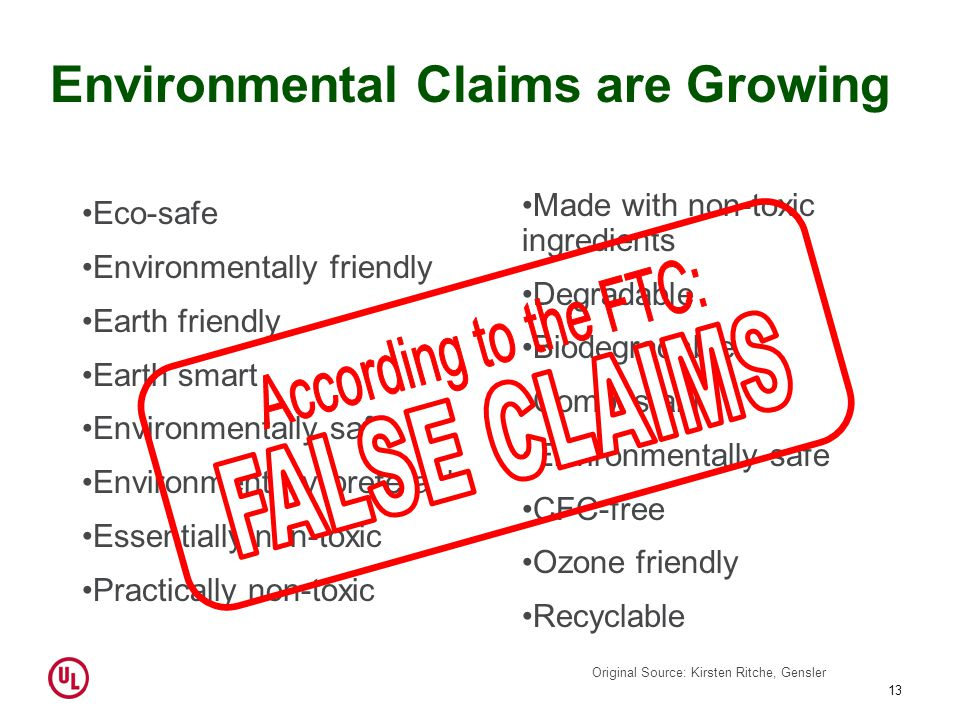 13 Environmental Claims are Growing Eco-safe Environmentally friendly Earth friendly Earth smart Environmentally safe Environmentally preferable Essentially non-toxic Practically non-toxic Made with non-toxic ingredients Degradable Biodegradable Compostable Environmentally safe CFC-free Ozone friendly Recyclable Original Source: Kirsten Ritche, Gensler
