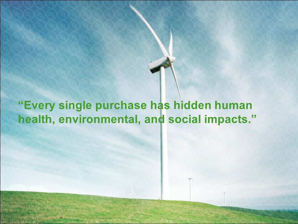 Every single purchase has hidden human health, environmental, and social impacts. 4
