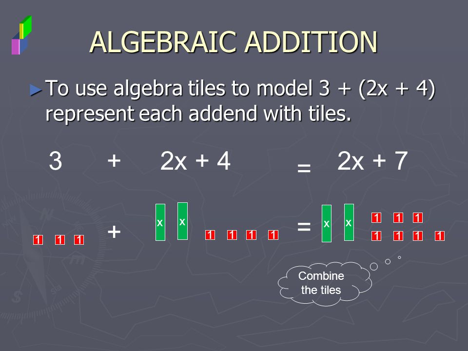 ALGEBRAIC ADDITION To use algebra tiles to model 3 + (2x + 4) represent each addend with tiles. To use algebra tiles to model 3 + (2x + 4) represent e