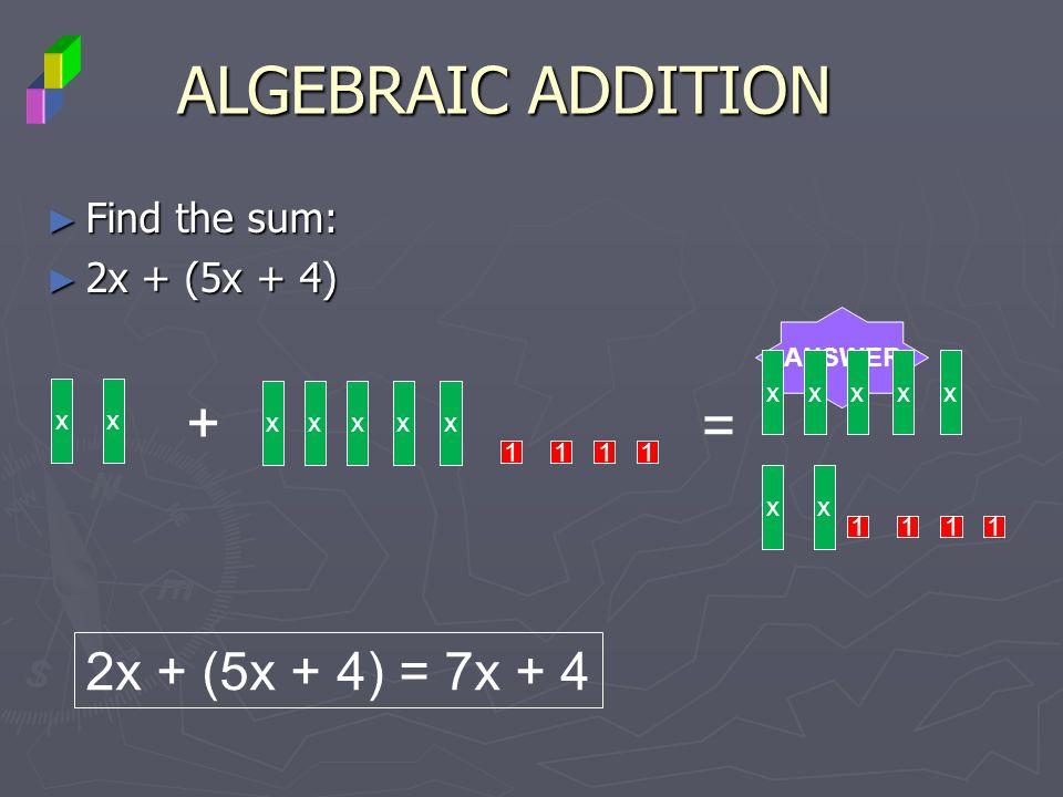 Find the sum: Find the sum: 2x + (5x + 4) 2x + (5x + 4) ALGEBRAIC ADDITION ANSWER xx + xxxxx 1111 = xx xxxxx 1111 2x + (5x + 4) = 7x + 4