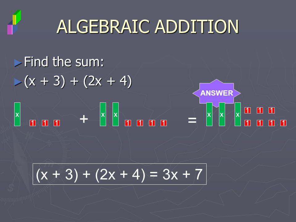 ALGEBRAIC ADDITION Find the sum: Find the sum: (x + 3) + (2x + 4) (x + 3) + (2x + 4) ANSWER x 111 + xx 1111 = xxx 1111 111 (x + 3) + (2x + 4) = 3x + 7