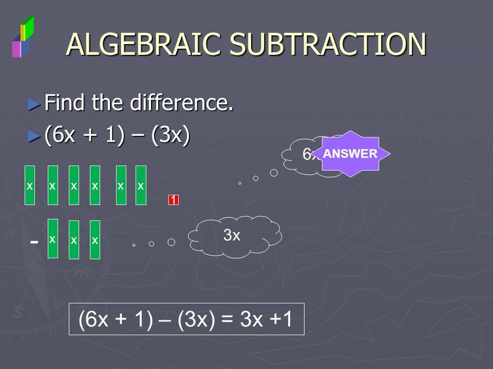 Find the difference. Find the difference. (6x + 1) – (3x) (6x + 1) – (3x) ALGEBRAIC SUBTRACTION xxxx 1 - x xx 6x + 1 3x (6x + 1) – (3x) = 3x +1 xx ANS