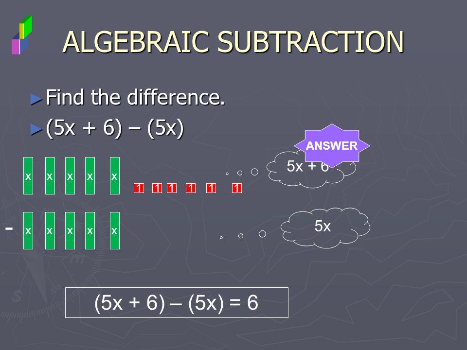 Find the difference. Find the difference. (5x + 6) – (5x) (5x + 6) – (5x) ALGEBRAIC SUBTRACTION xxxx 1 - xxx 5x + 6 5x (5x + 6) – (5x) = 6 x ANSWER 11
