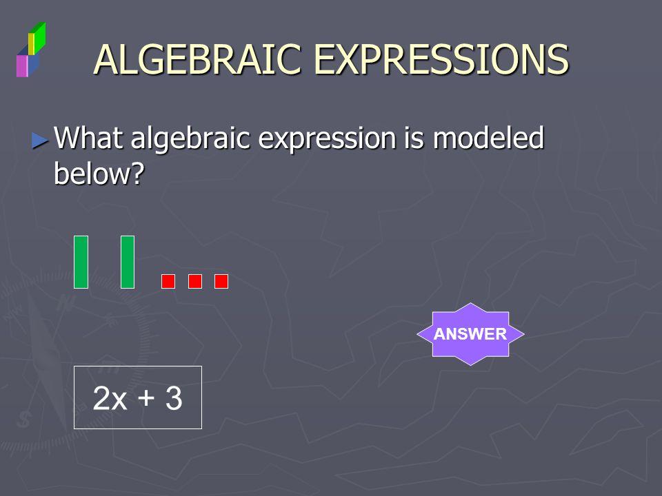 ALGEBRAIC EXPRESSIONS What algebraic expression is modeled below? What algebraic expression is modeled below? ANSWER 2x + 3