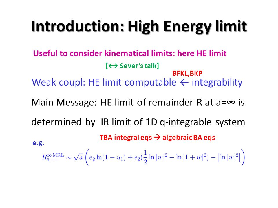 Introduction: High Energy limit Main Message: HE limit of remainder R at a= is determined by IR limit of 1D q-integrable system Weak coupl: HE limit computable integrability BFKL,BKP TBA integral eqs algebraic BA eqs e.g.