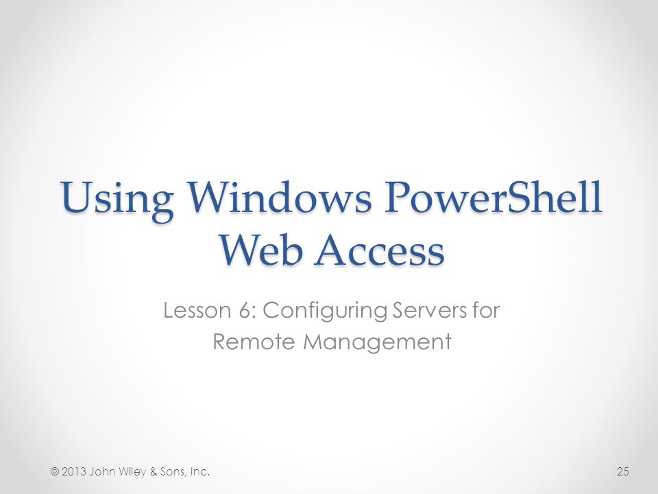 Using Windows PowerShell Web Access Lesson 6: Configuring Servers for Remote Management © 2013 John Wiley & Sons, Inc.25