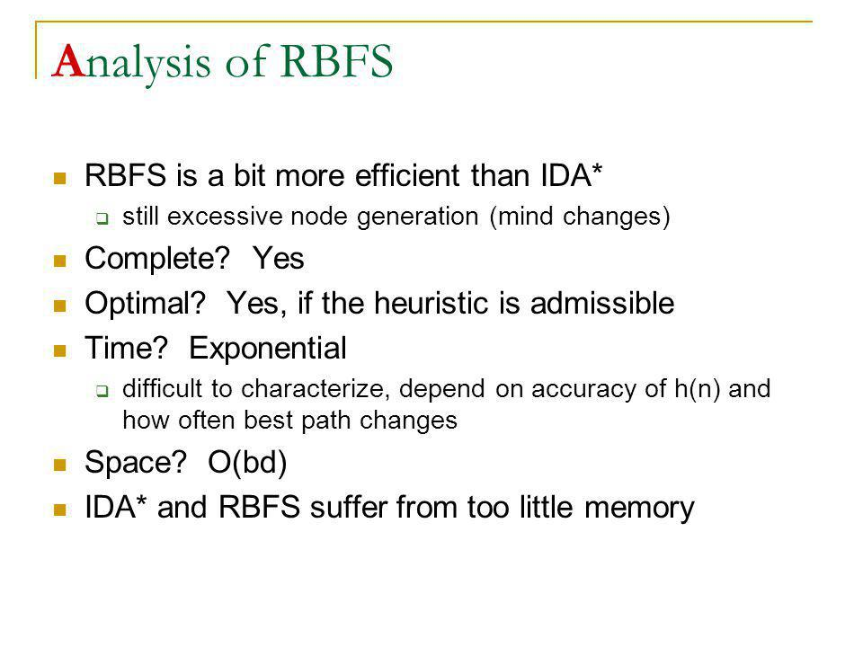 Analysis of RBFS RBFS is a bit more efficient than IDA* still excessive node generation (mind changes) Complete? Yes Optimal? Yes, if the heuristic is