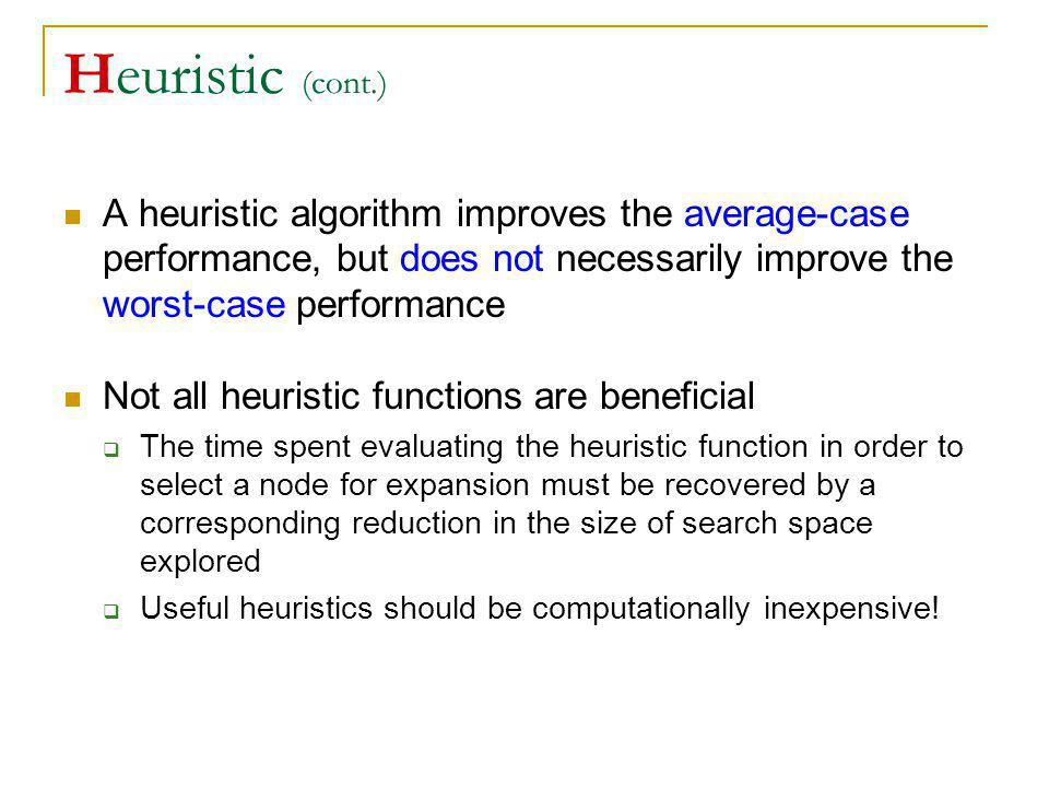 Heuristic (cont.) A heuristic algorithm improves the average-case performance, but does not necessarily improve the worst-case performance Not all heu