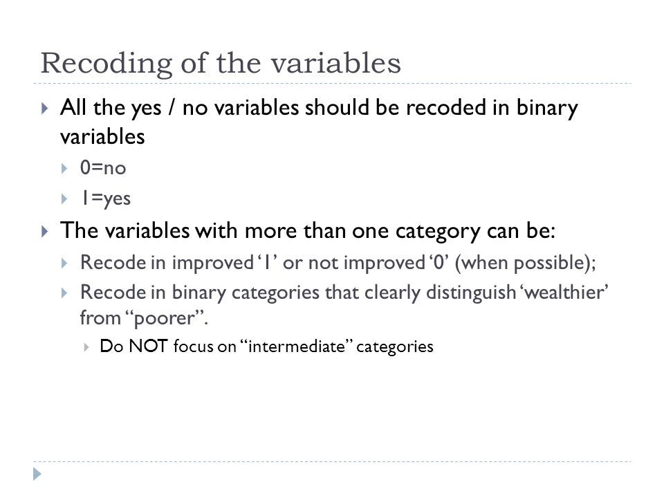 Recoding of the variables All the yes / no variables should be recoded in binary variables 0=no 1=yes The variables with more than one category can be: Recode in improved 1 or not improved 0 (when possible); Recode in binary categories that clearly distinguish wealthier from poorer.