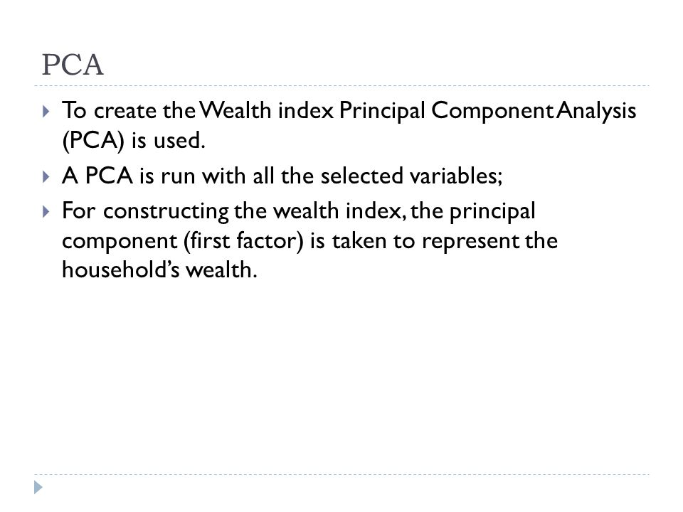 PCA To create the Wealth index Principal Component Analysis (PCA) is used.