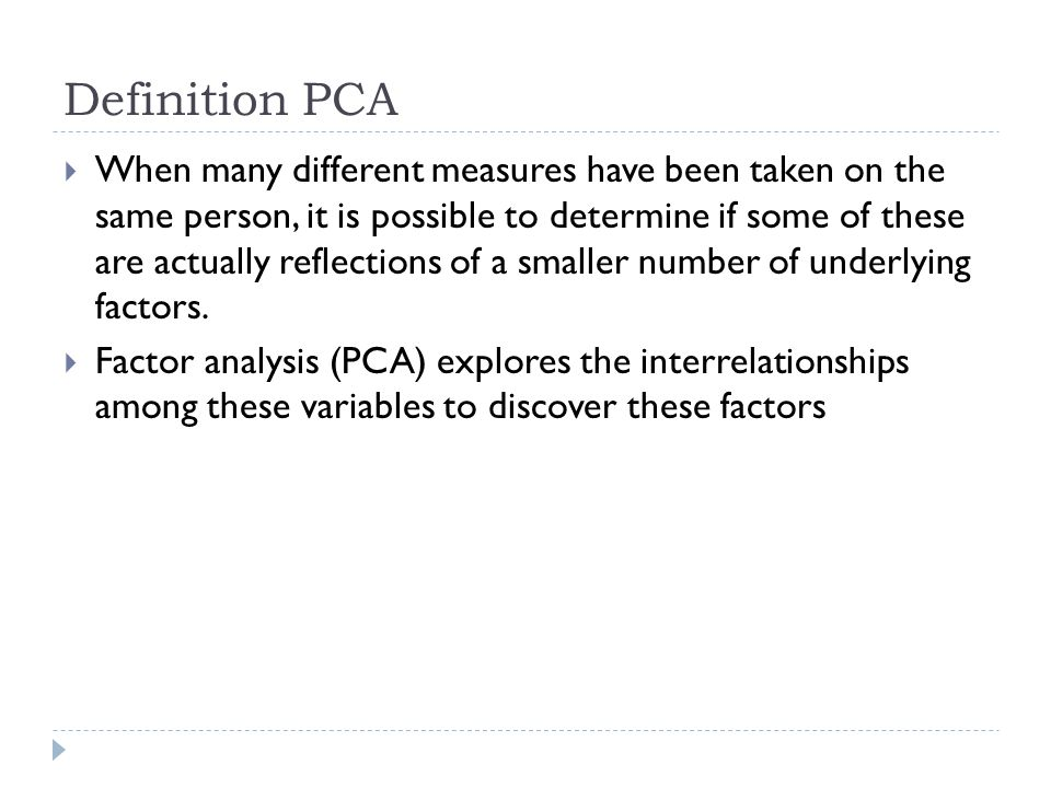 Definition PCA When many different measures have been taken on the same person, it is possible to determine if some of these are actually reflections of a smaller number of underlying factors.
