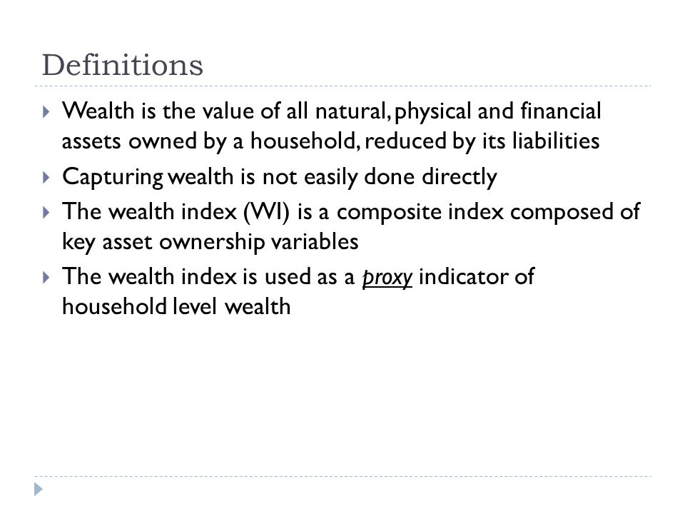 Definitions Wealth is the value of all natural, physical and financial assets owned by a household, reduced by its liabilities Capturing wealth is not easily done directly The wealth index (WI) is a composite index composed of key asset ownership variables The wealth index is used as a proxy indicator of household level wealth