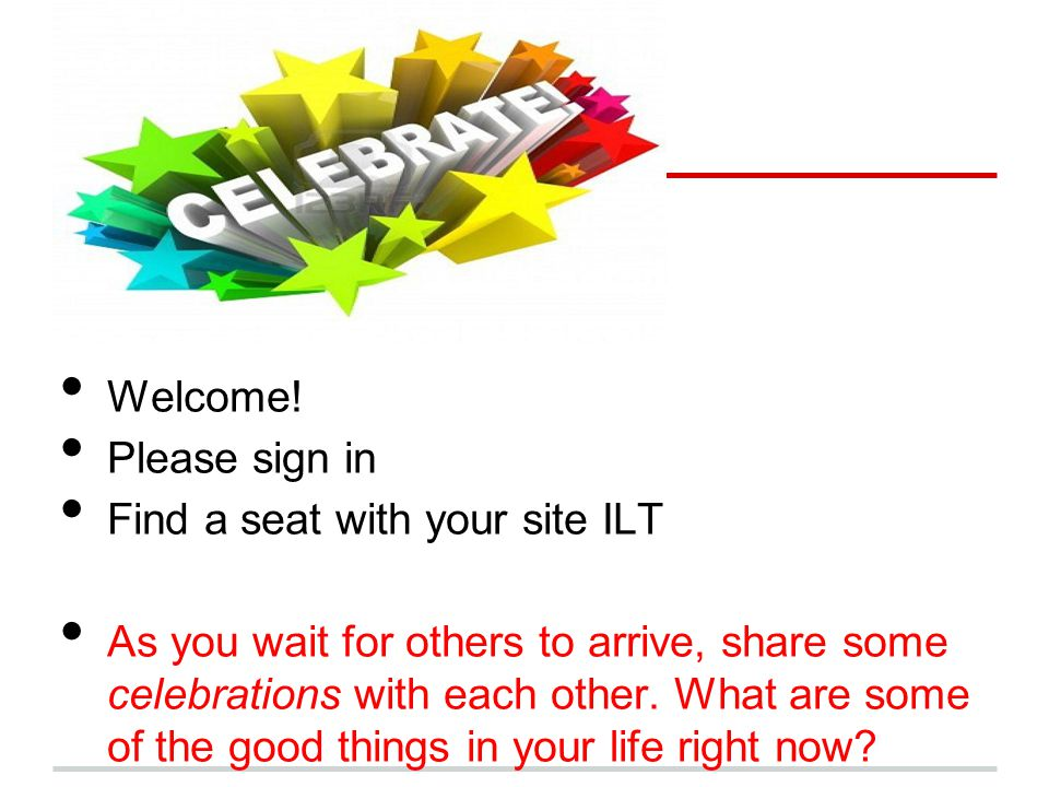 CELEBRATE!!! Welcome! Please sign in Find a seat with your site ILT As you wait for others to arrive, share some celebrations with each other. What ar