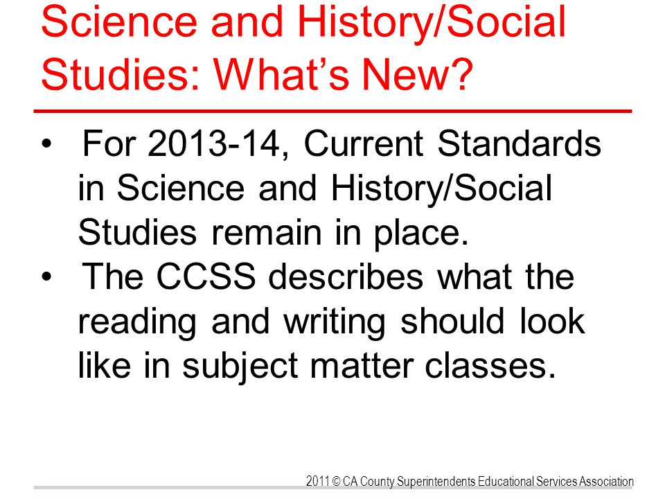Science and History/Social Studies: Whats New? For 2013-14, Current Standards in Science and History/Social Studies remain in place. The CCSS describe