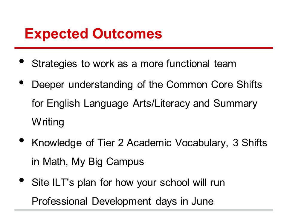 Expected Outcomes Strategies to work as a more functional team Deeper understanding of the Common Core Shifts for English Language Arts/Literacy and S