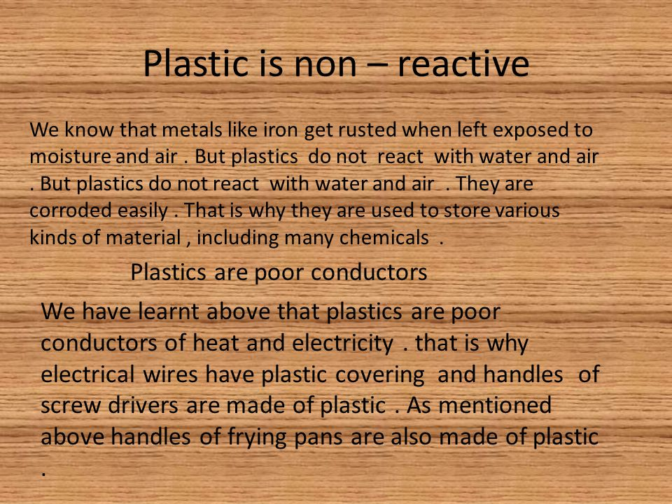 Plastic is non – reactive We know that metals like iron get rusted when left exposed to moisture and air.