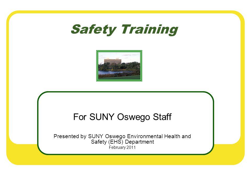Safety Training For SUNY Oswego Staff Presented by SUNY Oswego Environmental Health and Safety (EHS) Department February 2011