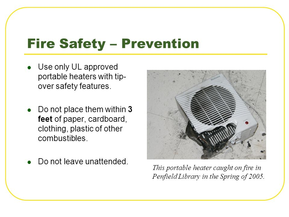 Fire Safety – Prevention Use only UL approved portable heaters with tip- over safety features. Do not place them within 3 feet of paper, cardboard, cl