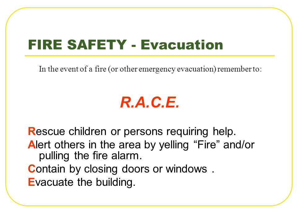 FIRE SAFETY - Evacuation In the event of a fire (or other emergency evacuation) remember to: R.A.C.E. Rescue children or persons requiring help. Alert