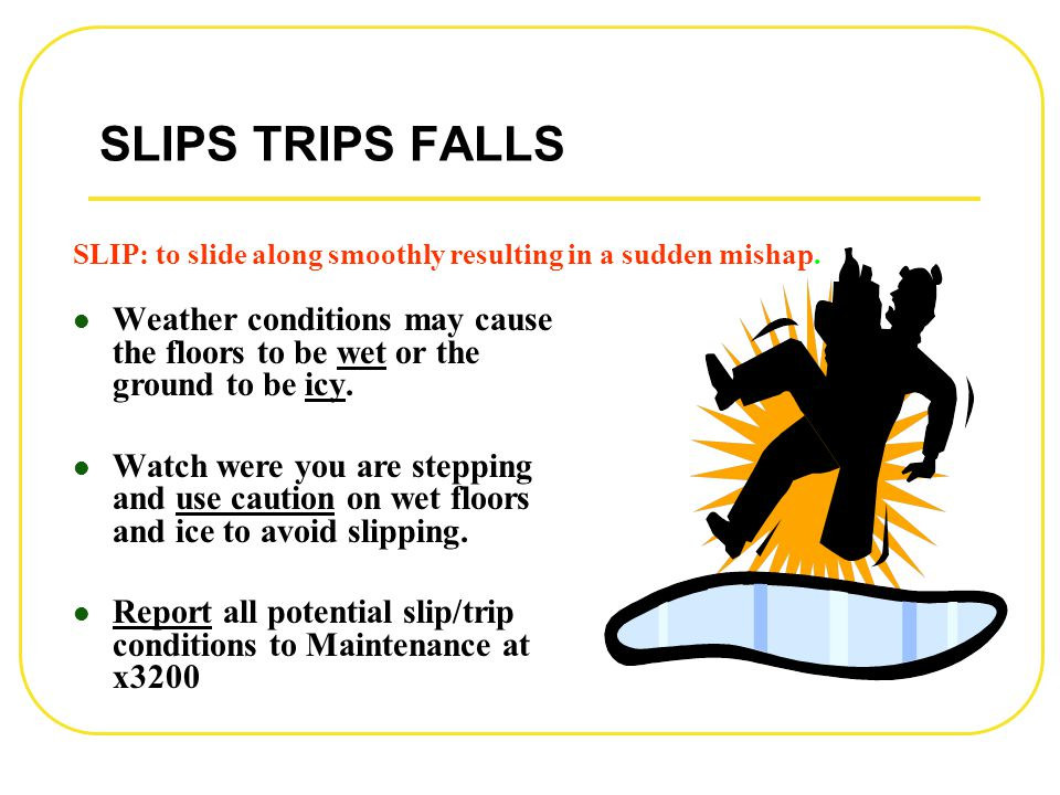 SLIPS TRIPS FALLS Weather conditions may cause the floors to be wet or the ground to be icy. Watch were you are stepping and use caution on wet floors