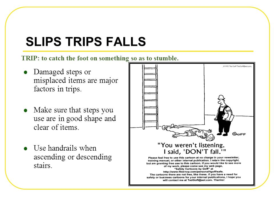 SLIPS TRIPS FALLS Damaged steps or misplaced items are major factors in trips. Make sure that steps you use are in good shape and clear of items. Use