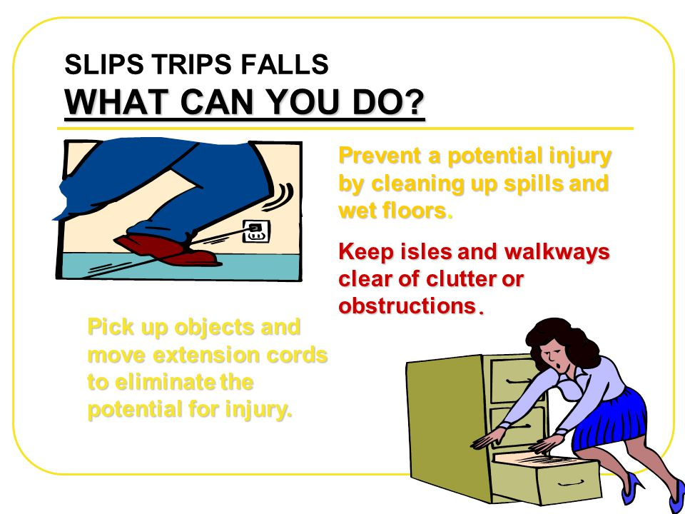 WHAT CAN YOU DO? SLIPS TRIPS FALLS WHAT CAN YOU DO? Prevent a potential injury by cleaning up spills and wet floors. Keep isles and walkways clear of