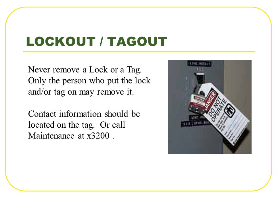 LOCKOUT / TAGOUT Never remove a Lock or a Tag. Only the person who put the lock and/or tag on may remove it. Contact information should be located on