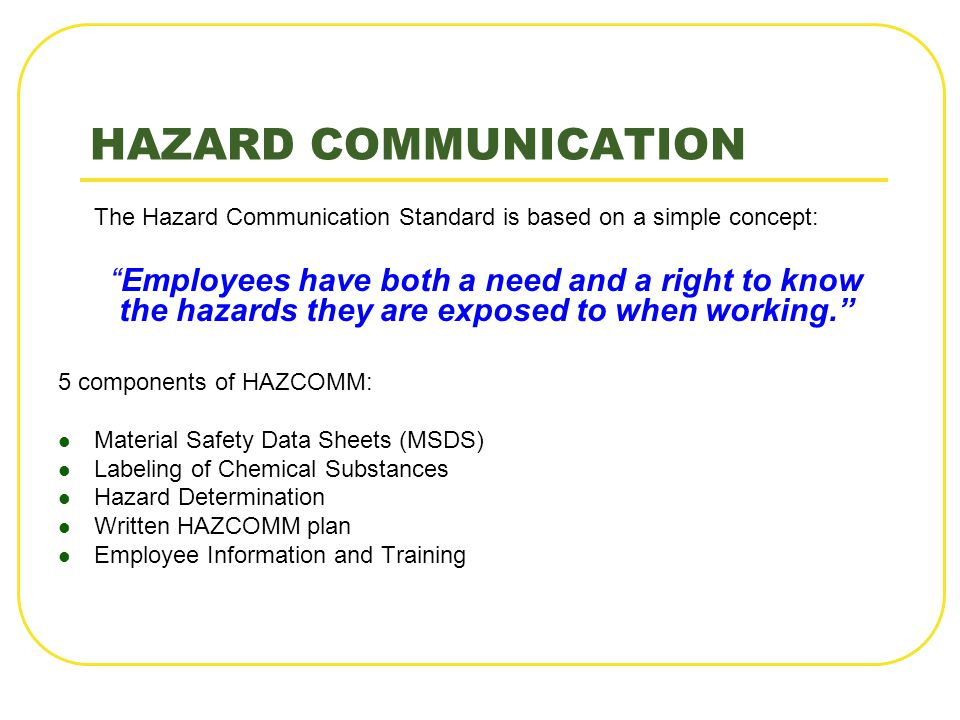 HAZARD COMMUNICATION The Hazard Communication Standard is based on a simple concept: Employees have both a need and a right to know the hazards they a
