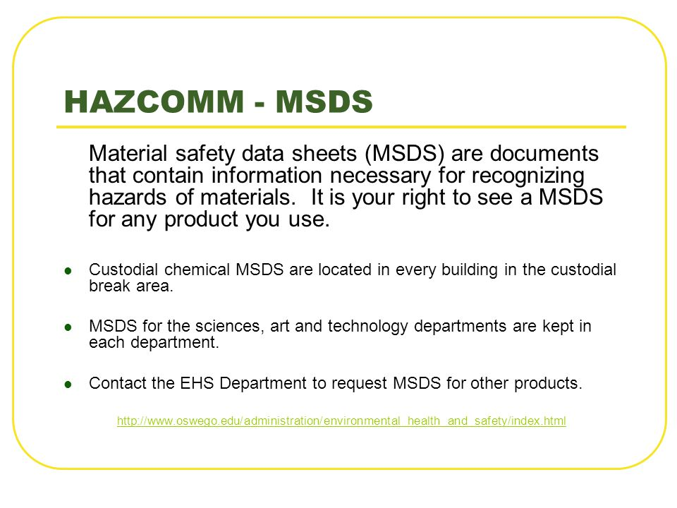 HAZCOMM - MSDS Material safety data sheets (MSDS) are documents that contain information necessary for recognizing hazards of materials. It is your ri