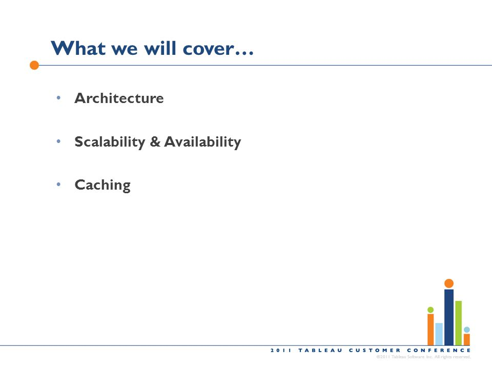What we will cover… ©2011 Tableau Software Inc. All rights reserved. Architecture Scalability & Availability Caching