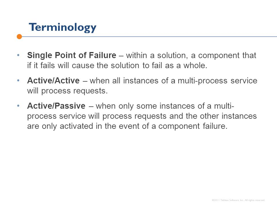 Terminology ©2011 Tableau Software Inc. All rights reserved. Single Point of Failure – within a solution, a component that if it fails will cause the