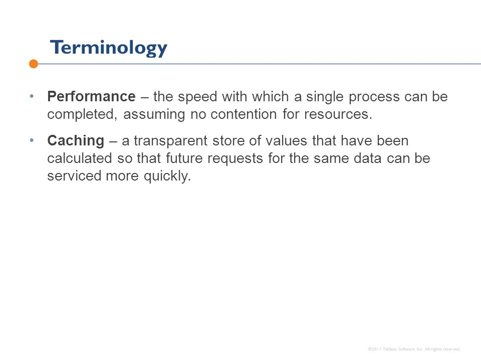 Terminology ©2011 Tableau Software Inc. All rights reserved. Performance – the speed with which a single process can be completed, assuming no content