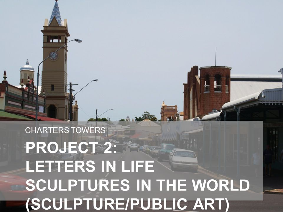 PROJECT 2: LETTERS IN LIFE SCULPTURES IN THE WORLD (SCULPTURE/PUBLIC ART) MAIN STREET CHARTERS TOWERS
