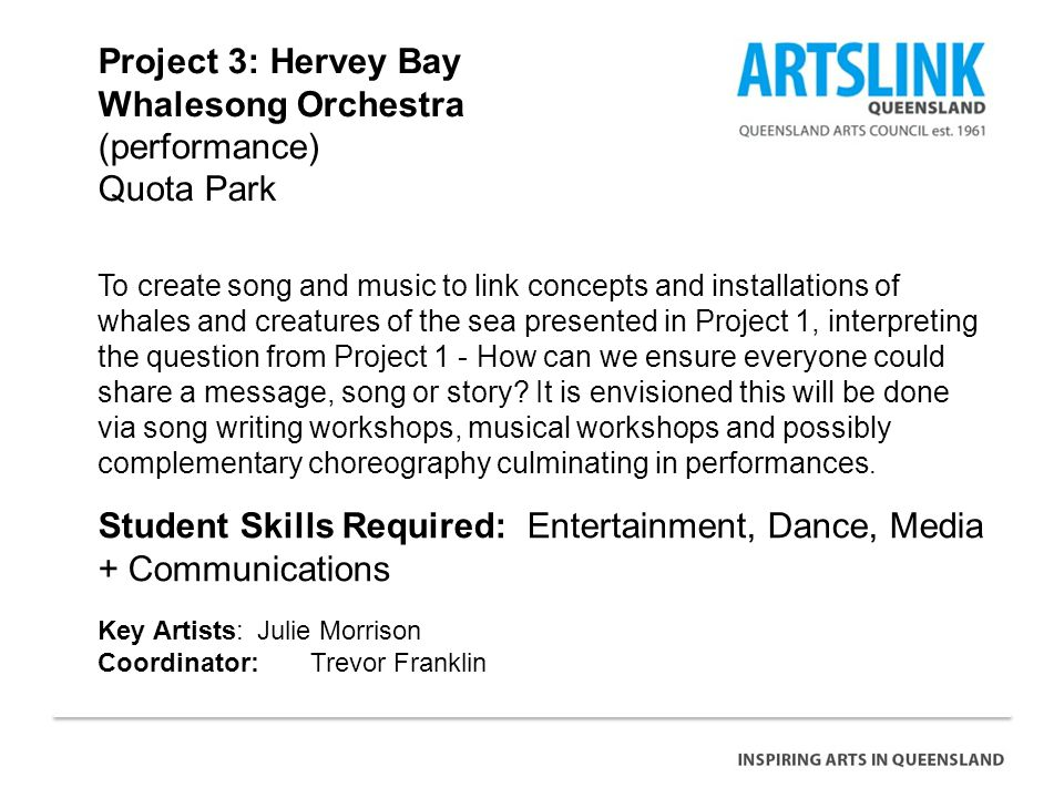 Project 3: Hervey Bay Whalesong Orchestra (performance) Quota Park Student Skills Required: Entertainment, Dance, Media + Communications Key Artists: Julie Morrison Coordinator: Trevor Franklin To create song and music to link concepts and installations of whales and creatures of the sea presented in Project 1, interpreting the question from Project 1 - How can we ensure everyone could share a message, song or story.