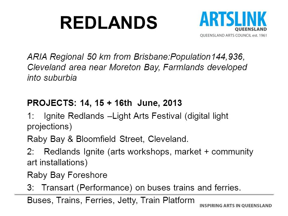 REDLANDS ARIA Regional 50 km from Brisbane:Population144,936, Cleveland area near Moreton Bay, Farmlands developed into suburbia PROJECTS: 14, 15 + 16th June, 2013 1: Ignite Redlands –Light Arts Festival (digital light projections) Raby Bay & Bloomfield Street, Cleveland.