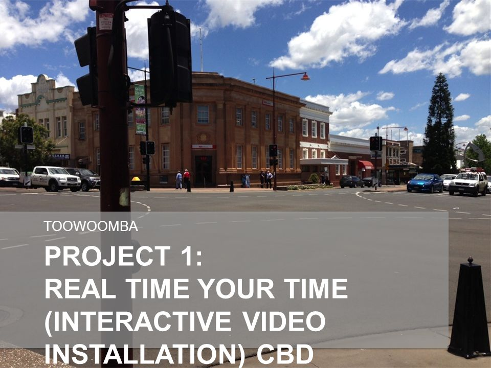 PROJECT 1: REAL TIME YOUR TIME (INTERACTIVE VIDEO INSTALLATION) CBD BUILDINGS TOOWOOMBA