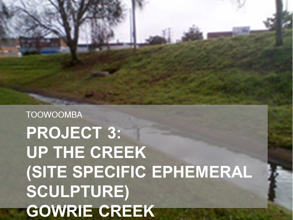 PROJECT 3: UP THE CREEK (SITE SPECIFIC EPHEMERAL SCULPTURE) GOWRIE CREEK TOOWOOMBA