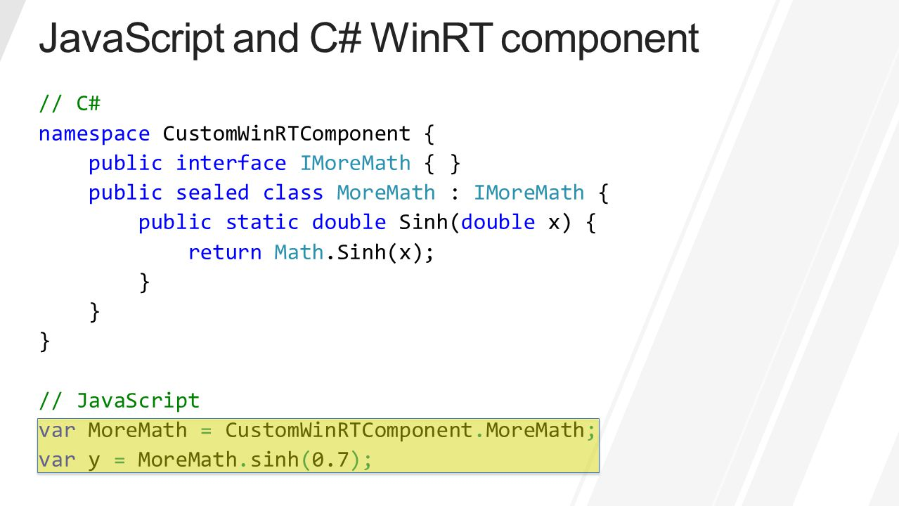 // C# namespace CustomWinRTComponent { public interface IMoreMath { } public sealed class MoreMath : IMoreMath { public static double Sinh(double x) {