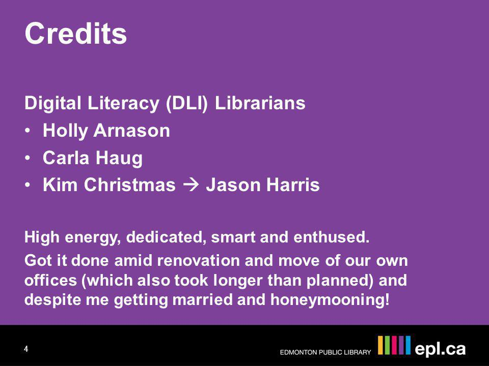 Credits Digital Literacy (DLI) Librarians Holly Arnason Carla Haug Kim Christmas Jason Harris High energy, dedicated, smart and enthused. Got it done