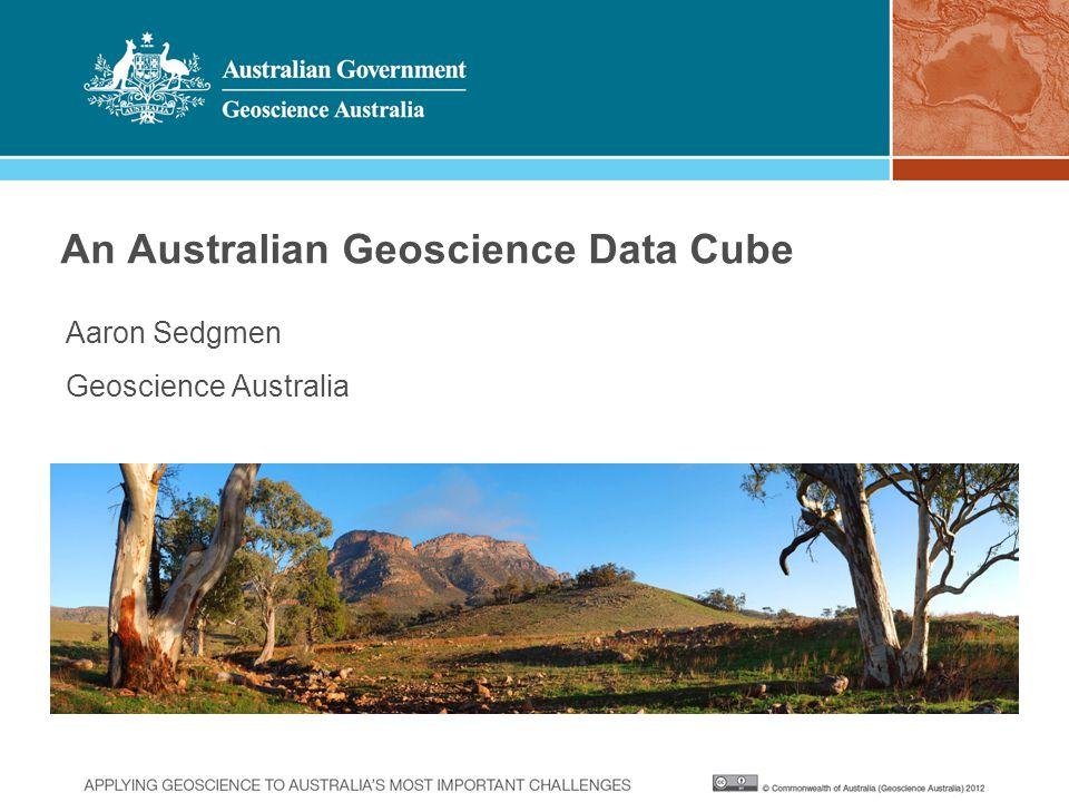 An Australian Geoscience Data Cube Aaron Sedgmen Geoscience Australia