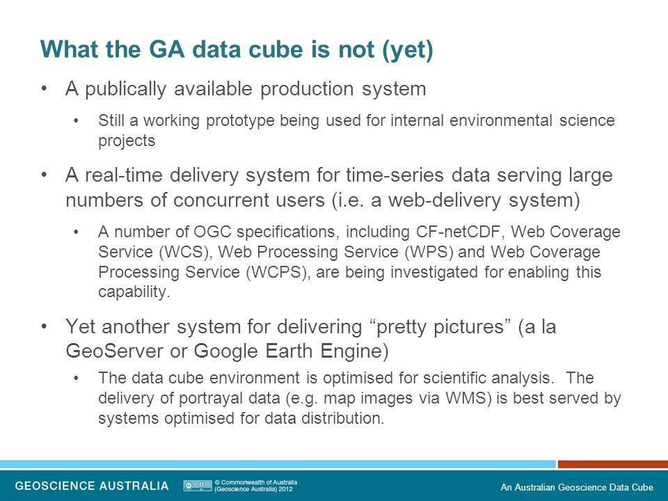 What the GA data cube is not (yet) A publically available production system Still a working prototype being used for internal environmental science pr