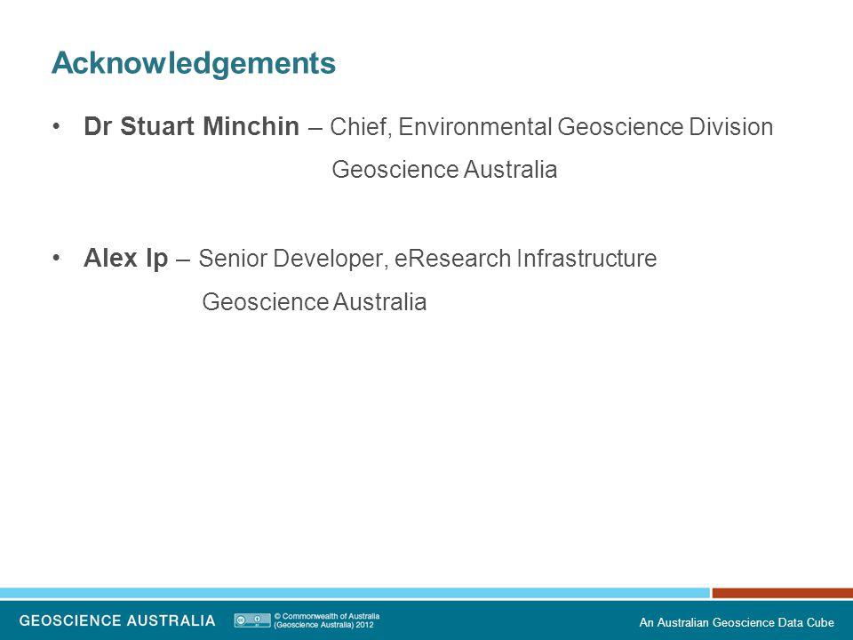 Acknowledgements Dr Stuart Minchin – Chief, Environmental Geoscience Division Geoscience Australia Alex Ip – Senior Developer, eResearch Infrastructur