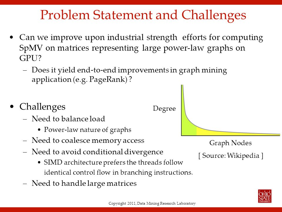 Copyright 2011, Data Mining Research Laboratory Problem Statement and Challenges Can we improve upon industrial strength efforts for computing SpMV on matrices representing large power-law graphs on GPU.