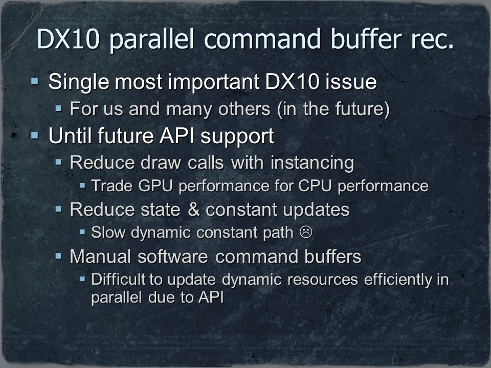 DX10 parallel command buffer rec. Single most important DX10 issue Single most important DX10 issue For us and many others (in the future) For us and