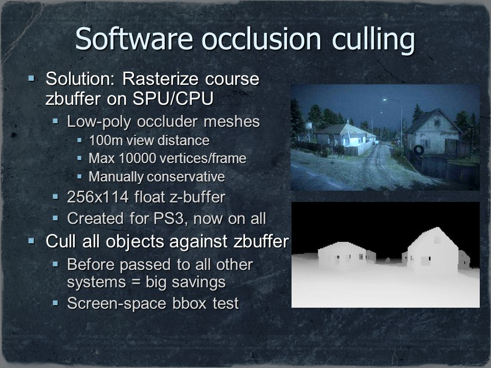 Software occlusion culling Solution: Rasterize course zbuffer on SPU/CPU Solution: Rasterize course zbuffer on SPU/CPU Low-poly occluder meshes Low-po