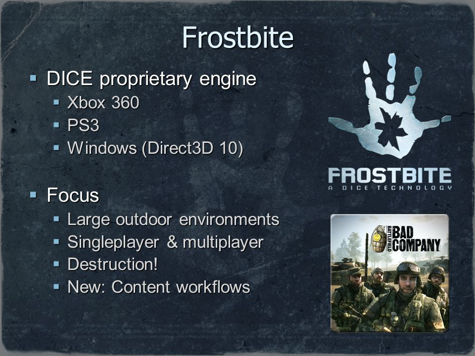 Frostbite DICE proprietary engine DICE proprietary engine Xbox 360 Xbox 360 PS3 PS3 Windows (Direct3D 10) Windows (Direct3D 10) Focus Focus Large outd