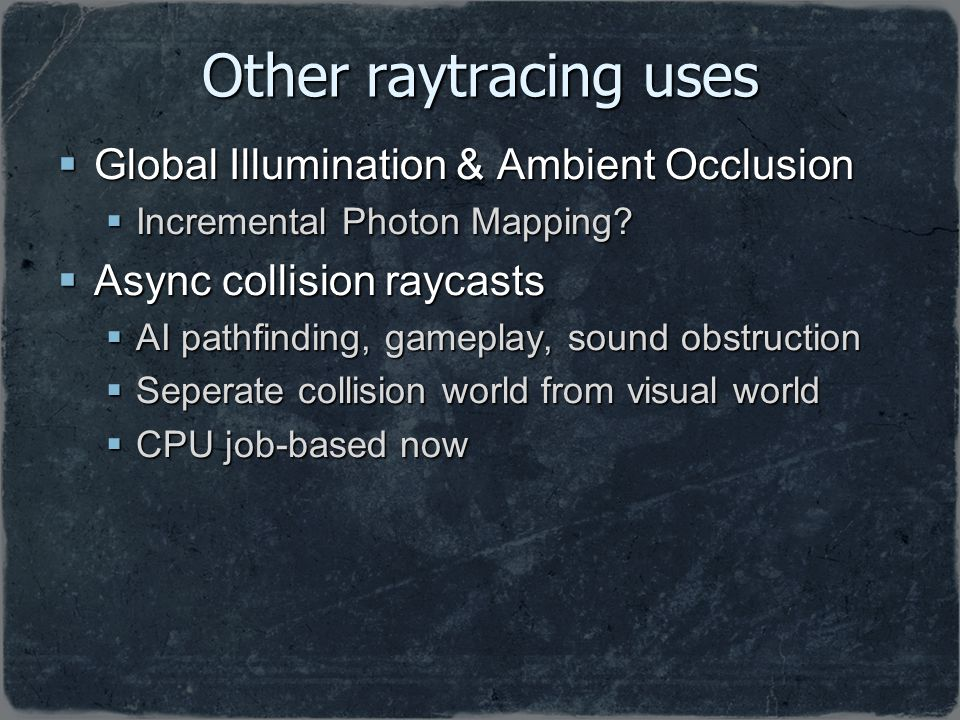 Other raytracing uses Global Illumination & Ambient Occlusion Global Illumination & Ambient Occlusion Incremental Photon Mapping? Incremental Photon M
