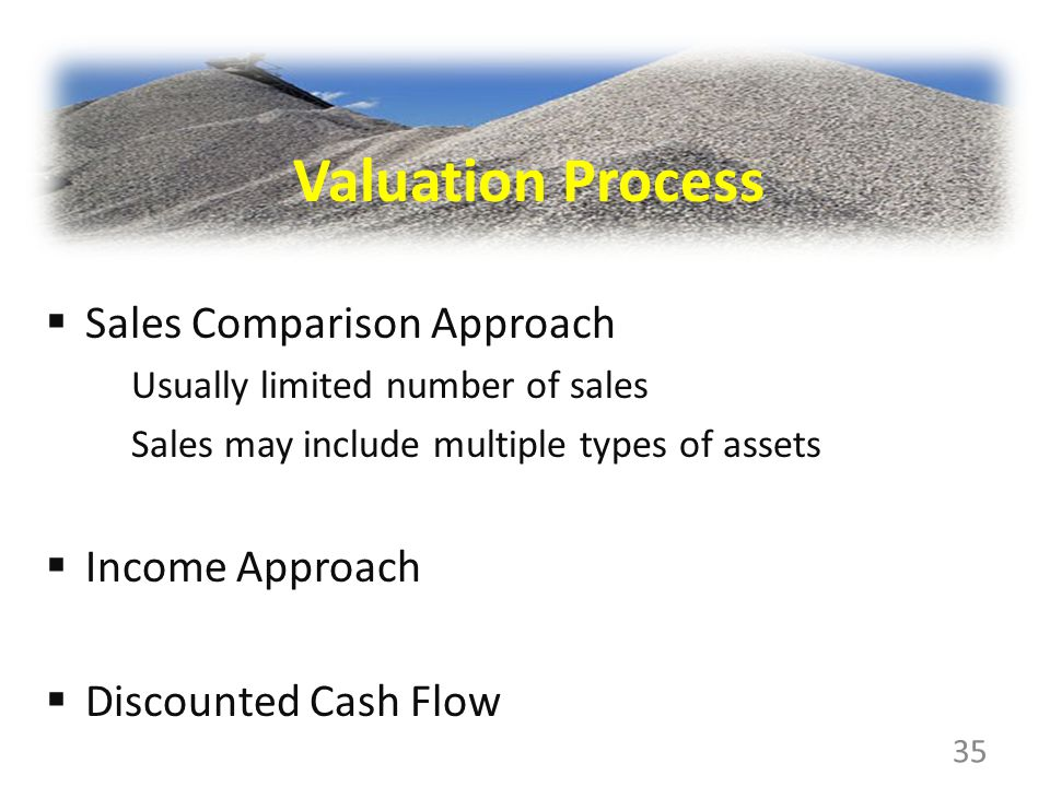 Sales Comparison Approach Usually limited number of sales Sales may include multiple types of assets Income Approach Discounted Cash Flow 35 Valuation Process