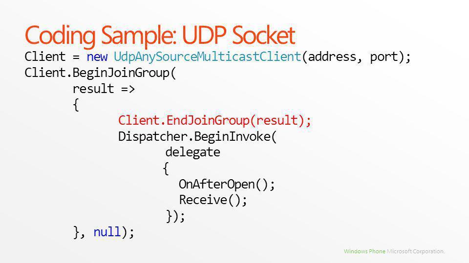 Windows Phone Microsoft Corporation. Coding Sample: UDP Socket Client = new UdpAnySourceMulticastClient(address, port); Client.BeginJoinGroup( result